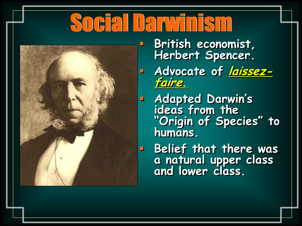 Social Darwinism British economist, Herbert Spencer. Advocate of laissez-faire. Adapted Darwin's ideas from the Origin of Species to humans.