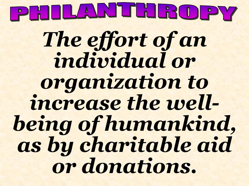 PHILANTHROPY The effort of an individual or organization to increase the well-being of humankind, as by charitable aid or donations.