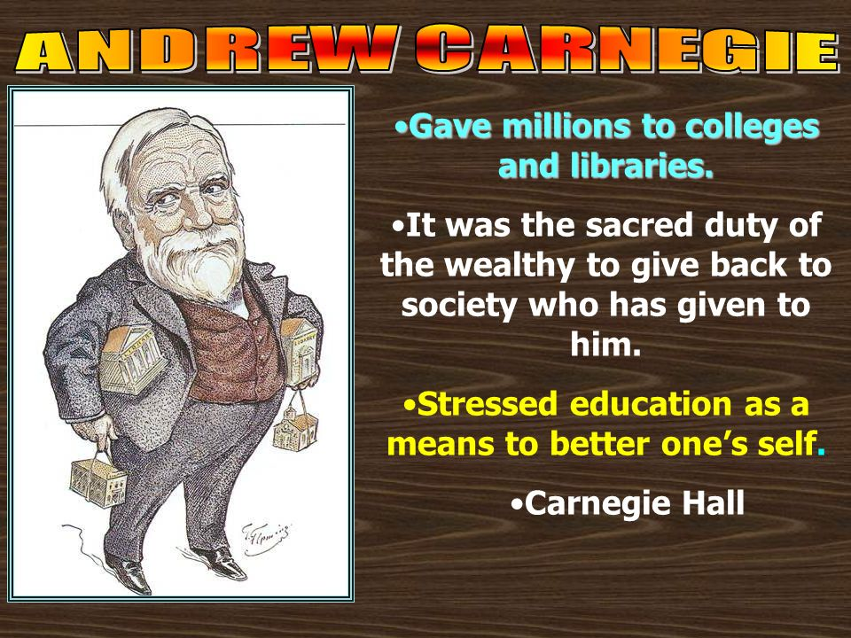 ANDREW CARNEGIE Gave millions to colleges and libraries. It was the sacred duty of the wealthy to give back to society who has given to him.