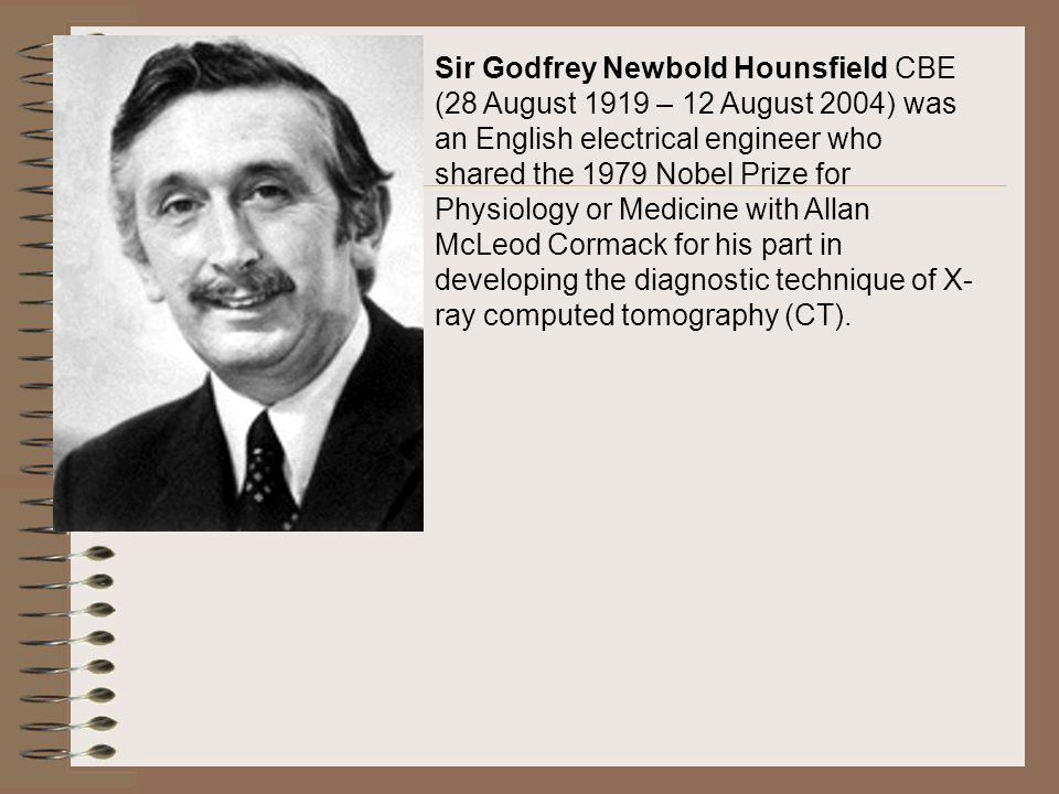 Sir Godfrey Newbold Hounsfield CBE (28 August 1919 – 12 August 2004) was an English electrical engineer who shared the 1979 Nobel Prize for Physiology or Medicine with Allan McLeod Cormack for his part in developing the diagnostic technique of X-ray computed tomography (CT).