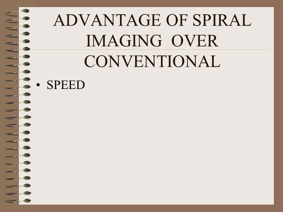 ADVANTAGE OF SPIRAL IMAGING OVER CONVENTIONAL