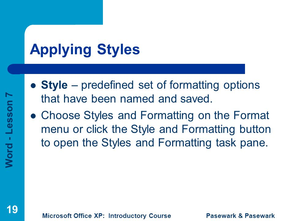 Applying Styles Style – predefined set of formatting options that have been named and saved.