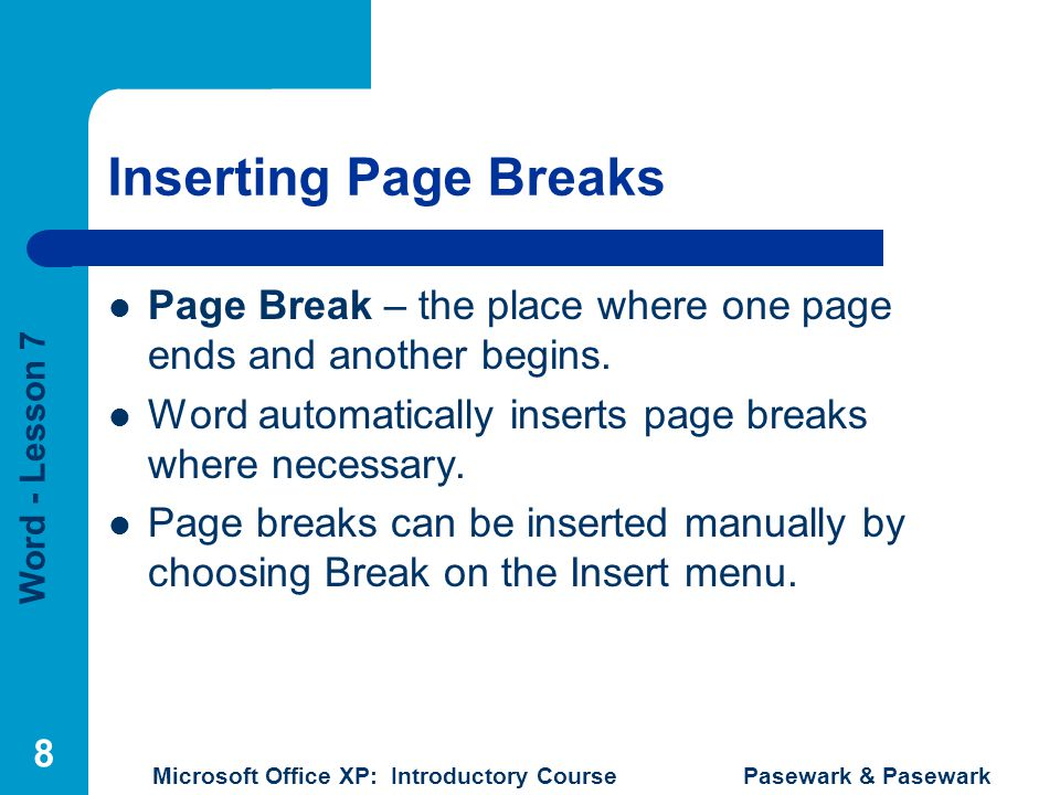 Inserting Page Breaks Page Break – the place where one page ends and another begins. Word automatically inserts page breaks where necessary.