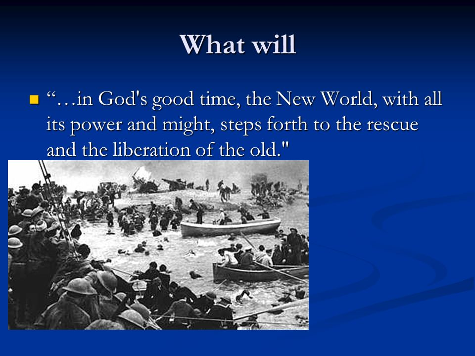 What will …in God s good time, the New World, with all its power and might, steps forth to the rescue and the liberation of the old.