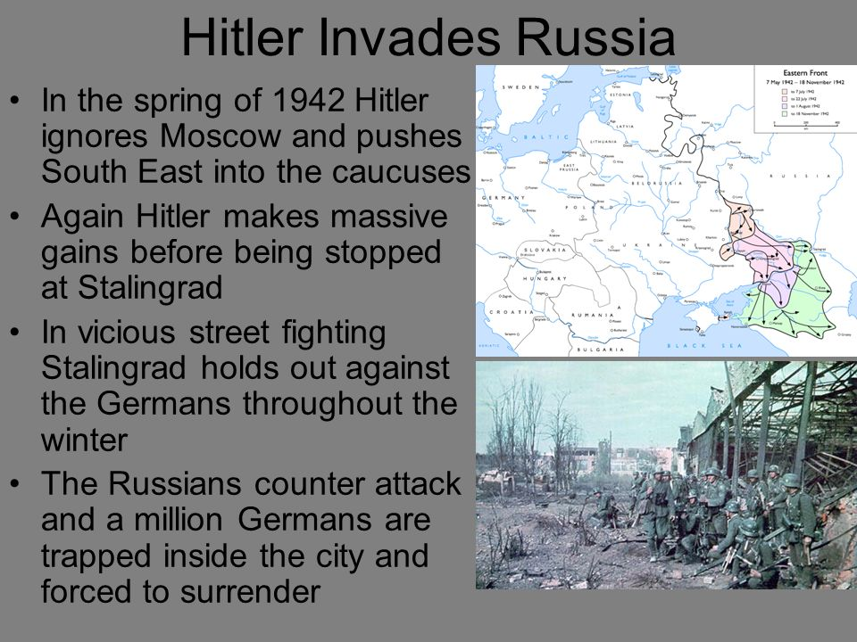 Hitler Invades Russia In the spring of 1942 Hitler ignores Moscow and pushes South East into the caucuses.