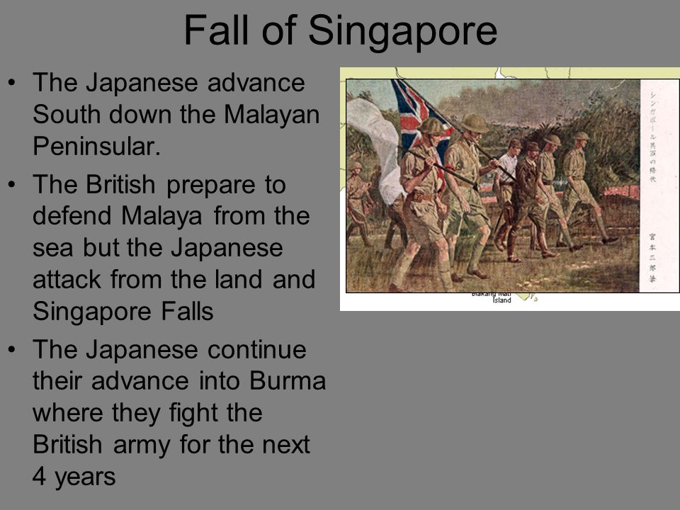Fall of Singapore The Japanese advance South down the Malayan Peninsular.