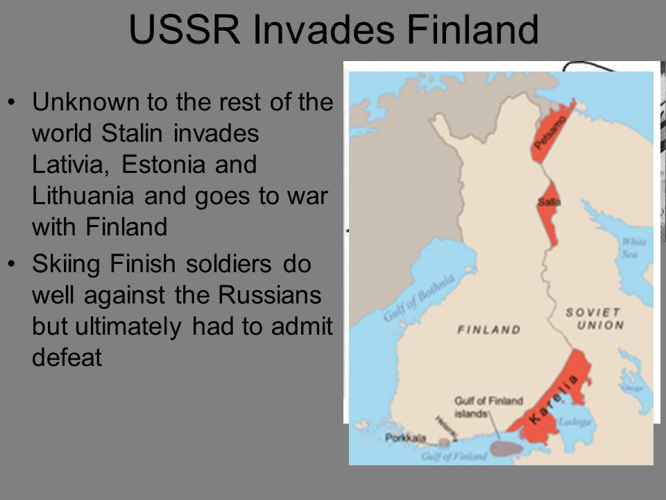 USSR Invades Finland Unknown to the rest of the world Stalin invades Lativia, Estonia and Lithuania and goes to war with Finland.