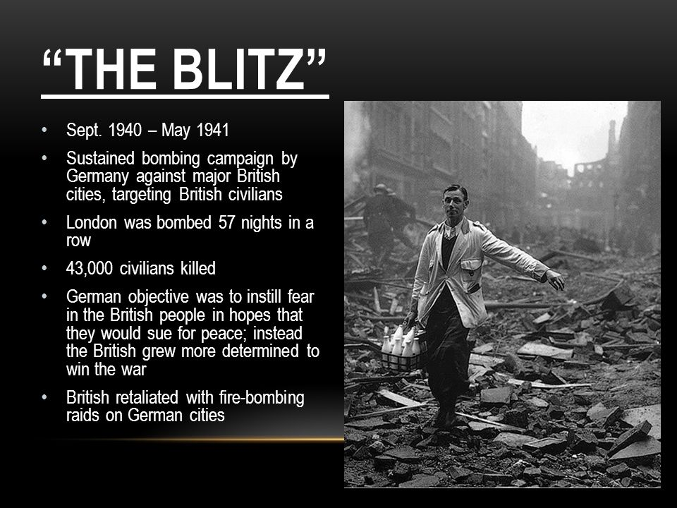 The Blitz Sept. 1940 – May 1941. Sustained bombing campaign by Germany against major British cities, targeting British civilians.