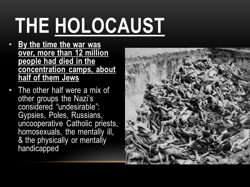 The Holocaust By the time the war was over, more than 12 million people had died in the concentration camps, about half of them Jews.
