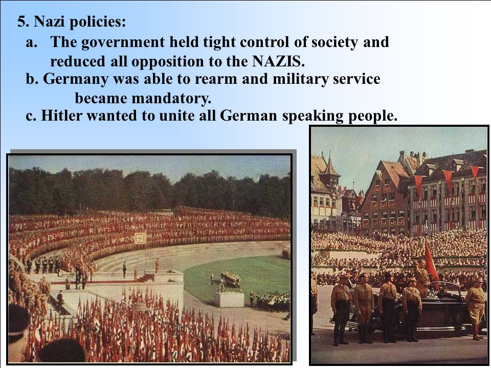 5. Nazi policies: The government held tight control of society and reduced all opposition to the NAZIS.