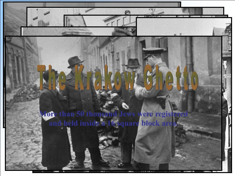 The Krakow Ghetto More than 50 thousand Jews were registered and held inside a 16 square block area.