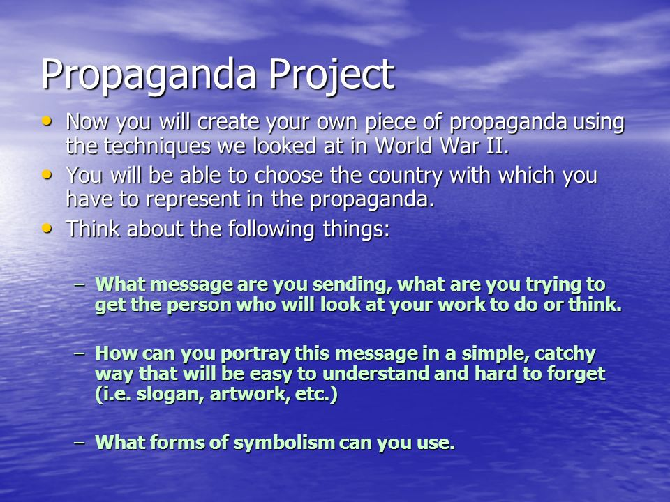 Propaganda Project Now you will create your own piece of propaganda using the techniques we looked at in World War II.