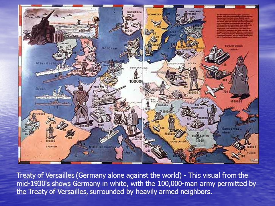 Treaty of Versailles (Germany alone against the world) - This visual from the mid-1930 s shows Germany in white, with the 100,000-man army permitted by the Treaty of Versailles, surrounded by heavily armed neighbors.