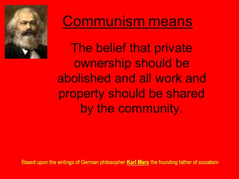 Communism means The belief that private ownership should be abolished and all work and property should be shared by the community.