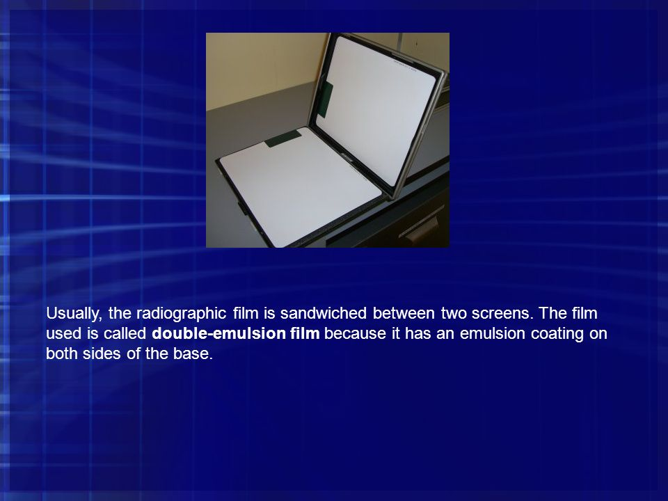 Usually, the radiographic film is sandwiched between two screens