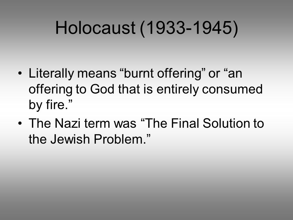 Holocaust (1933-1945) Literally means burnt offering or an offering to God that is entirely consumed by fire.