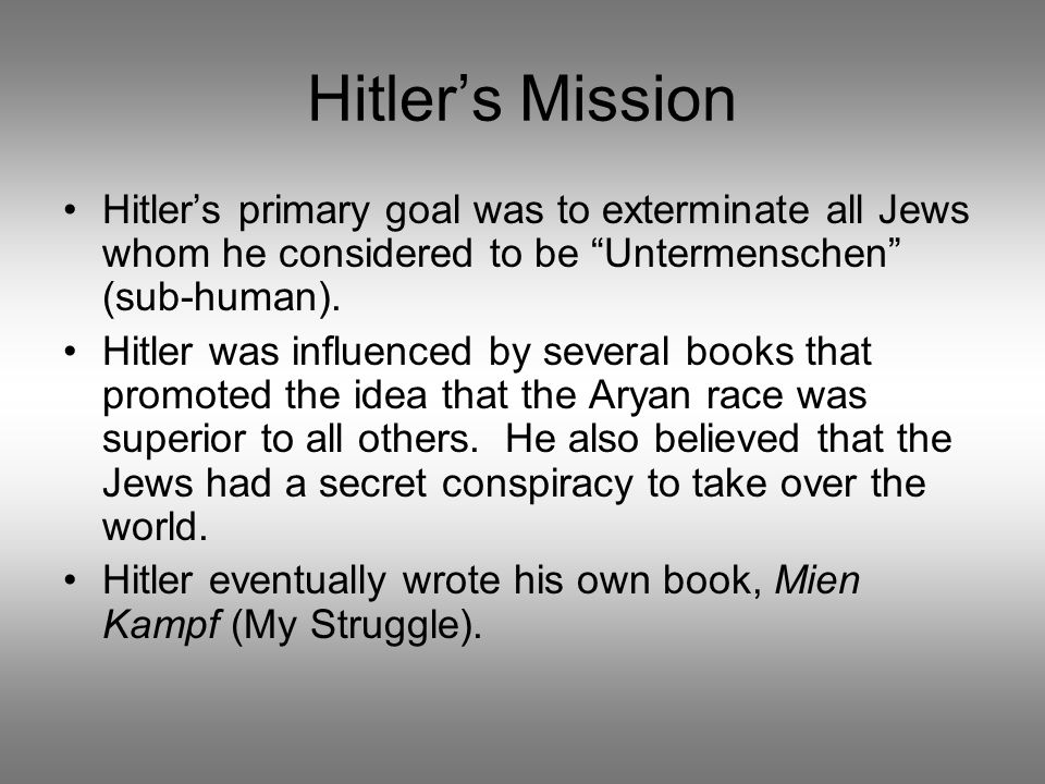 Hitler's Mission Hitler's primary goal was to exterminate all Jews whom he considered to be Untermenschen (sub-human).