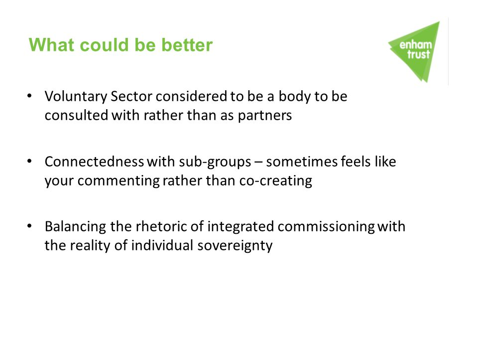What could be better Voluntary Sector considered to be a body to be consulted with rather than as partners.