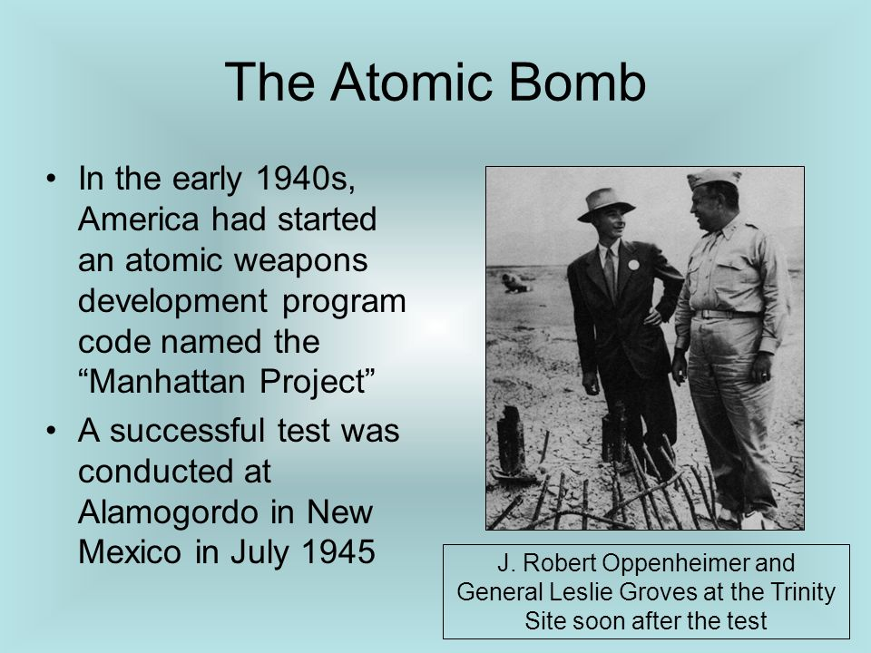The Atomic Bomb In the early 1940s, America had started an atomic weapons development program code named the Manhattan Project