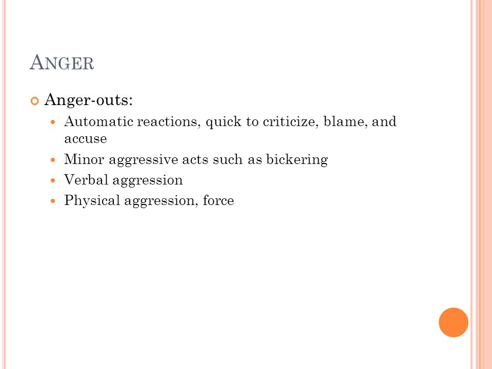 Anger Anger-outs: Automatic reactions, quick to criticize, blame, and accuse. Minor aggressive acts such as bickering.