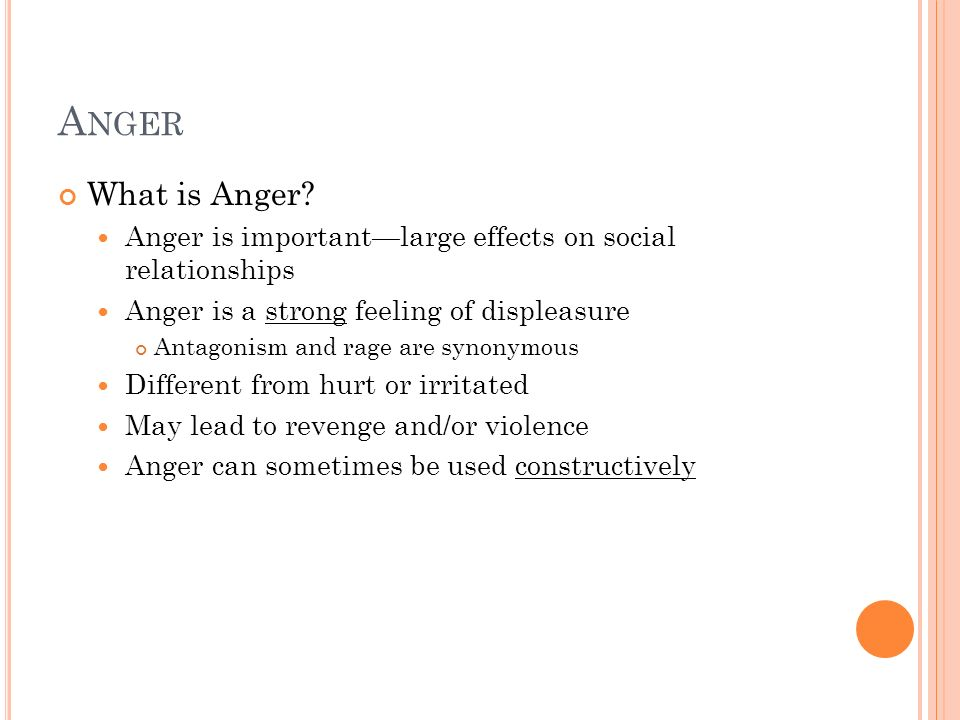 Anger What is Anger Anger is important—large effects on social relationships. Anger is a strong feeling of displeasure.