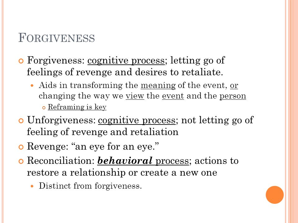 Forgiveness Forgiveness: cognitive process; letting go of feelings of revenge and desires to retaliate.