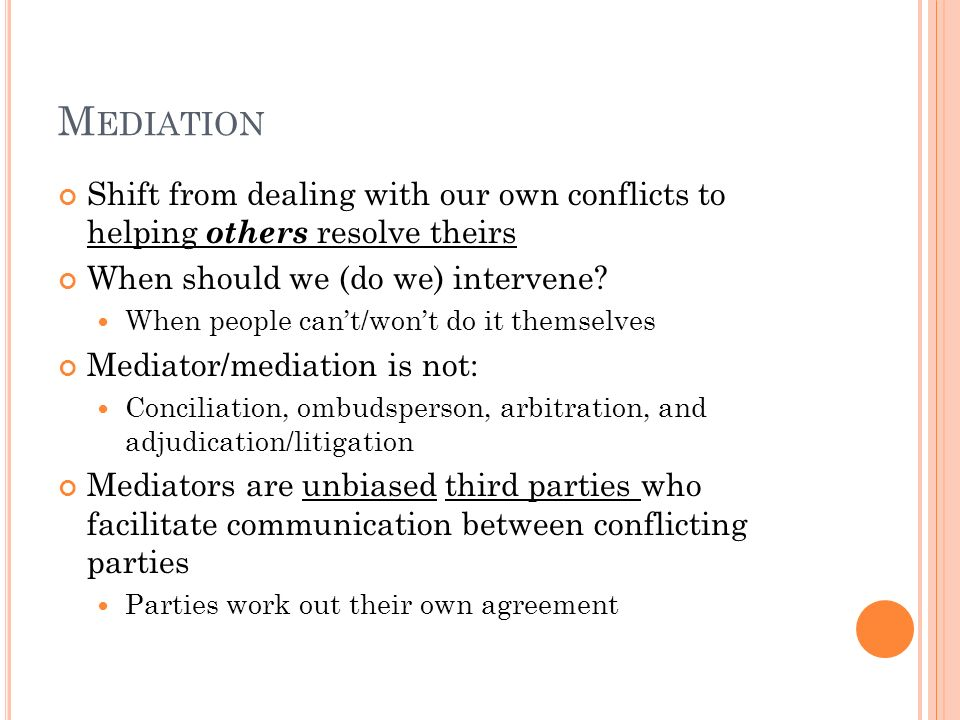 Mediation Shift from dealing with our own conflicts to helping others resolve theirs. When should we (do we) intervene