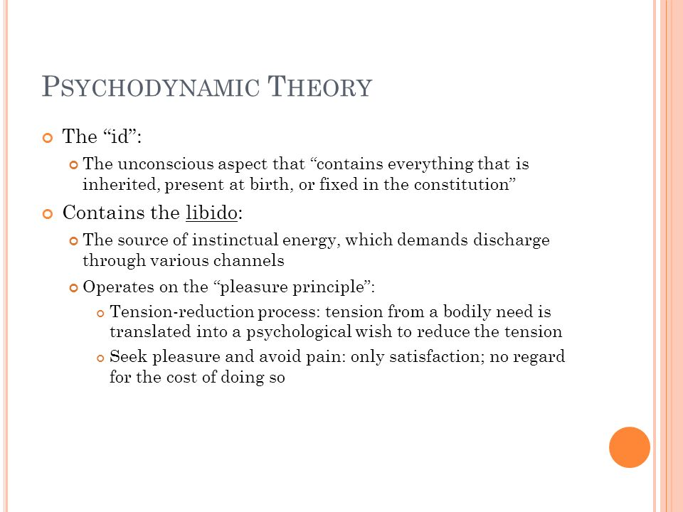 Psychodynamic Theory The id : Contains the libido: