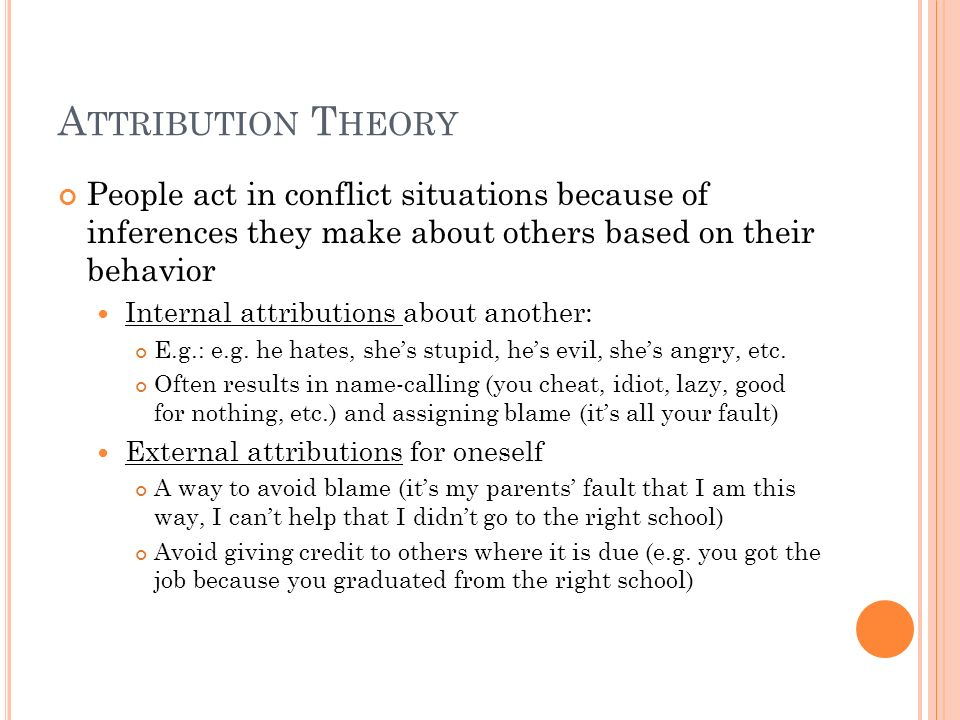 Attribution Theory People act in conflict situations because of inferences they make about others based on their behavior.