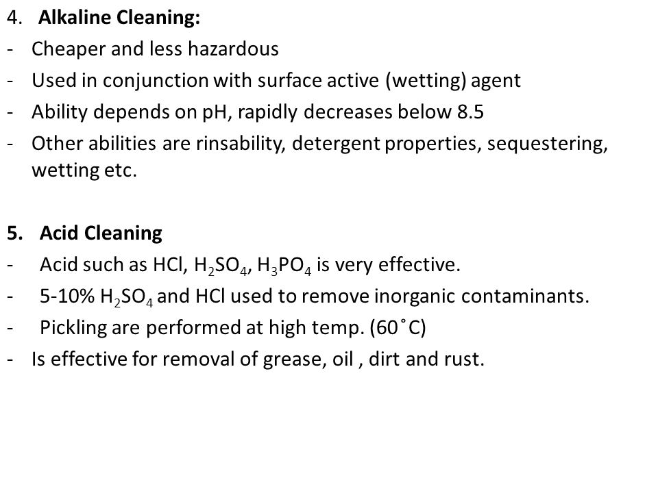 4. Alkaline Cleaning: Cheaper and less hazardous. Used in conjunction with surface active (wetting) agent.