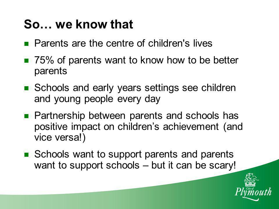 So… we know that Parents are the centre of children s lives