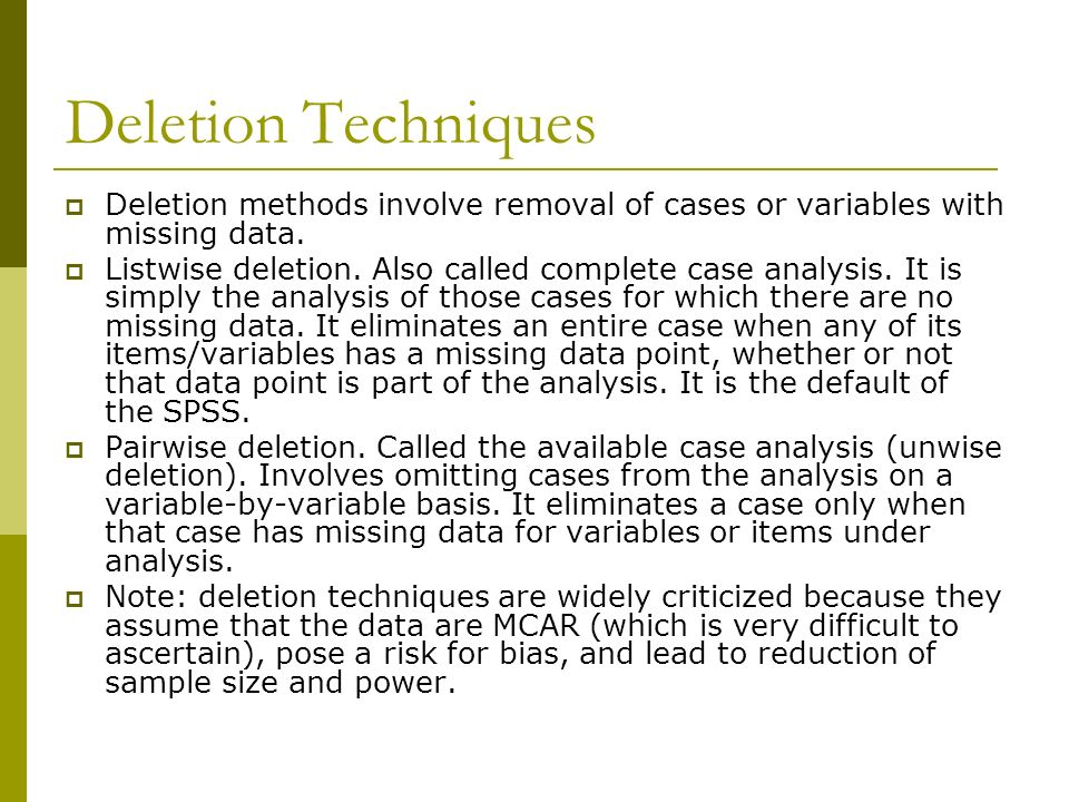 Deletion Techniques Deletion methods involve removal of cases or variables with missing data.