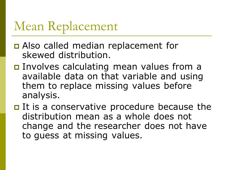 Mean Replacement Also called median replacement for skewed distribution.