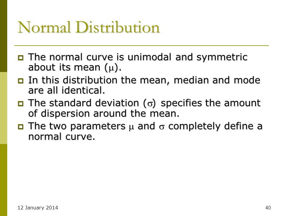 Normal Distribution The normal curve is unimodal and symmetric about its mean (). In this distribution the mean, median and mode are all identical.