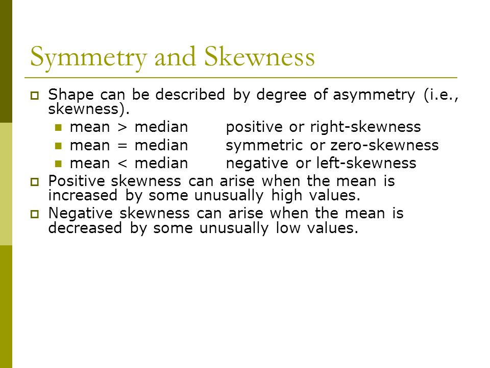 Symmetry and Skewness Shape can be described by degree of asymmetry (i.e., skewness). mean > median positive or right-skewness.