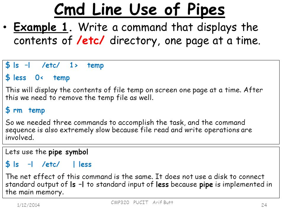Cmd Line Use of Pipes Example 1. Write a command that displays the contents of /etc/ directory, one page at a time.