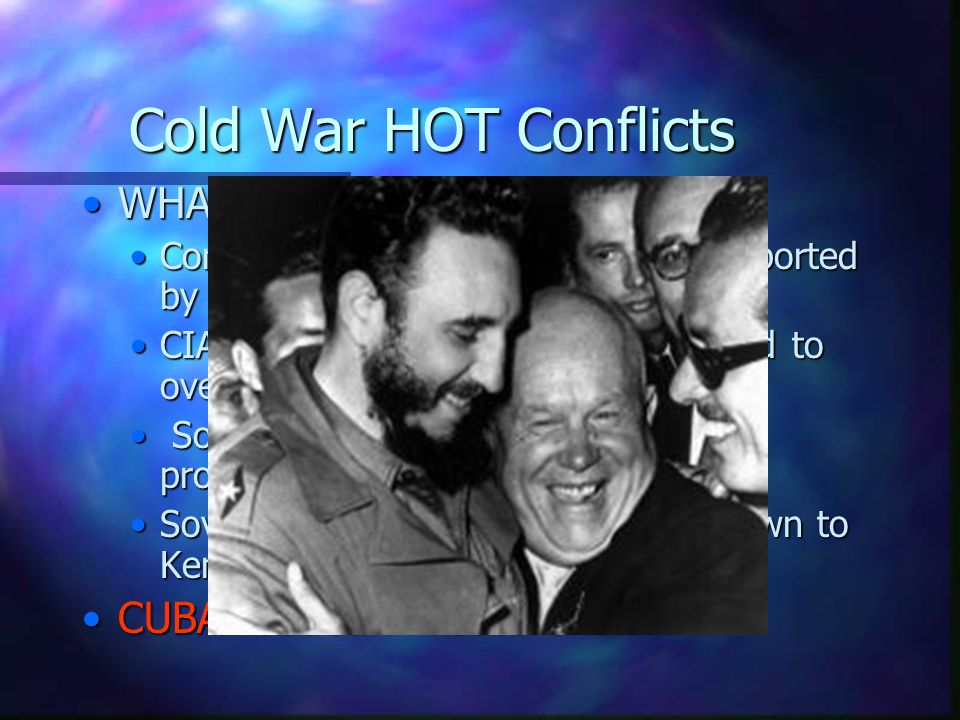 Cold War HOT Conflicts WHAT country CUBA – Cuban Missile Crisis