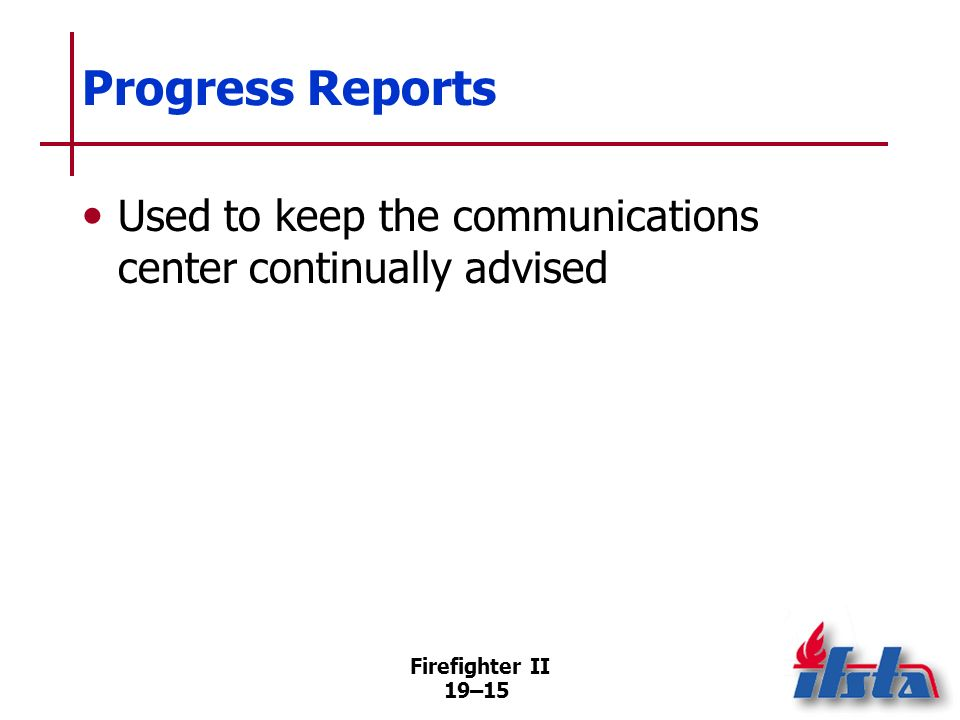 Progress Reports Used to keep the communications center continually advised Firefighter II