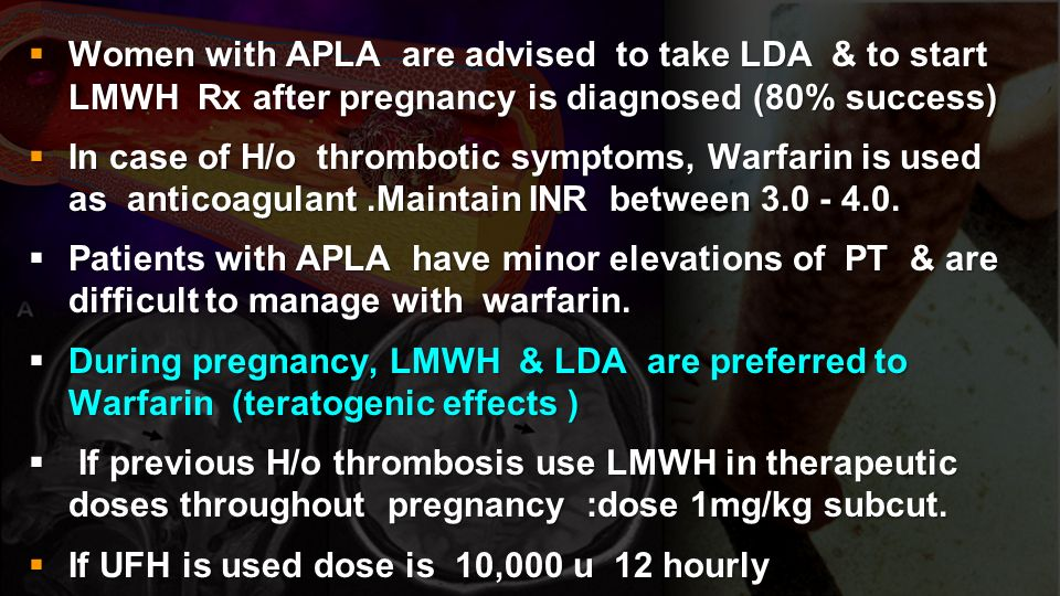 Women with APLA are advised to take LDA & to start LMWH Rx after pregnancy is diagnosed (80% success)