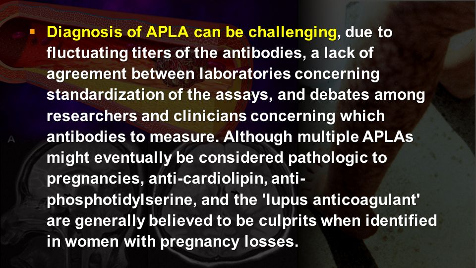 Diagnosis of APLA can be challenging, due to fluctuating titers of the antibodies, a lack of agreement between laboratories concerning standardization of the assays, and debates among researchers and clinicians concerning which antibodies to measure.