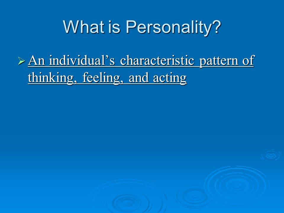 What is Personality An individual's characteristic pattern of thinking, feeling, and acting