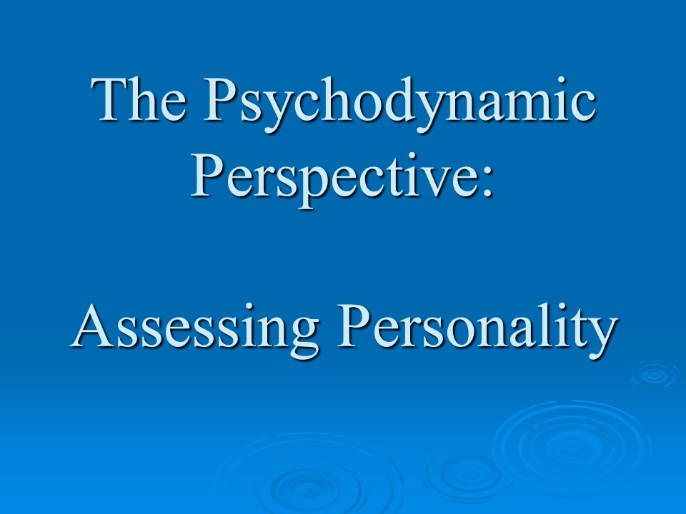 The Psychodynamic Perspective: Assessing Personality