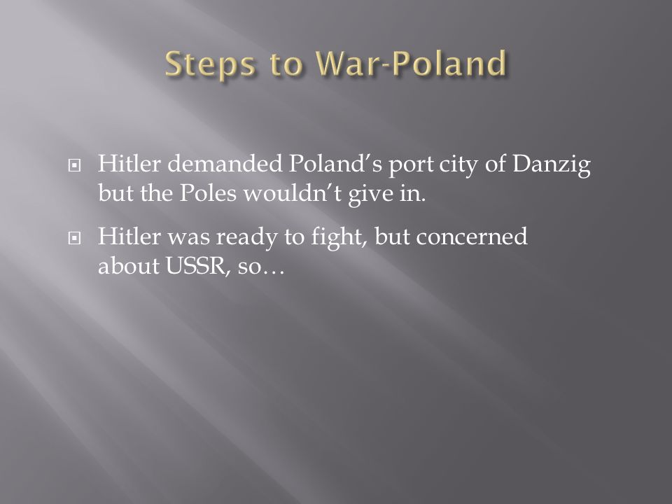Steps to War-Poland Hitler demanded Poland's port city of Danzig but the Poles wouldn't give in.