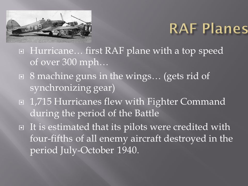 RAF Planes Hurricane… first RAF plane with a top speed of over 300 mph… 8 machine guns in the wings… (gets rid of synchronizing gear)