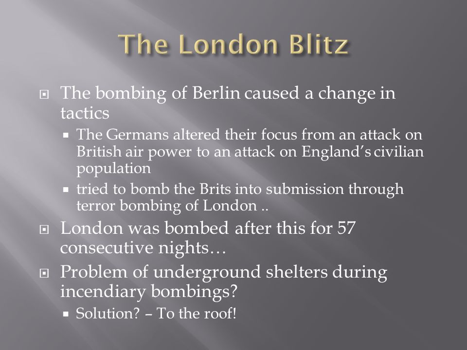 The London Blitz The bombing of Berlin caused a change in tactics
