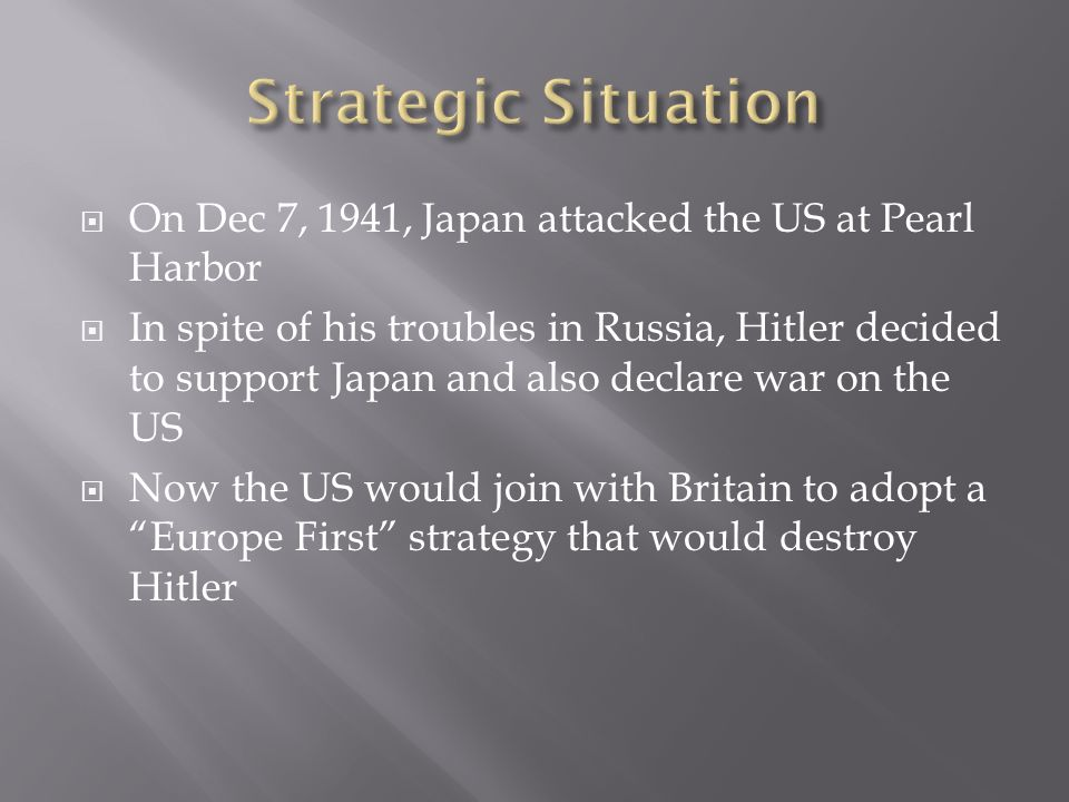 Strategic Situation On Dec 7, 1941, Japan attacked the US at Pearl Harbor.