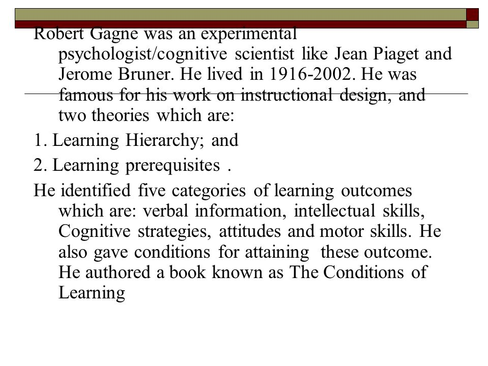 Robert Gagne was an experimental psychologist/cognitive scientist like Jean Piaget and Jerome Bruner. He lived in 1916-2002. He was famous for his work on instructional design, and two theories which are: