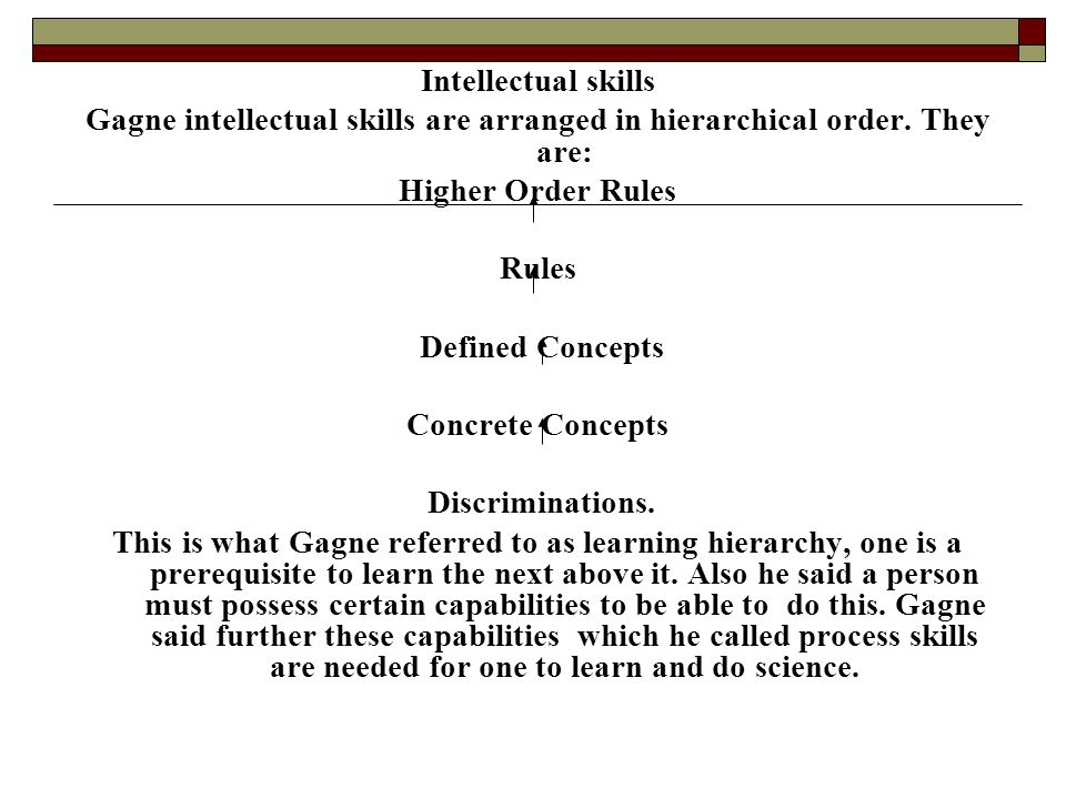 Intellectual skills Gagne intellectual skills are arranged in hierarchical order. They are: Higher Order Rules.