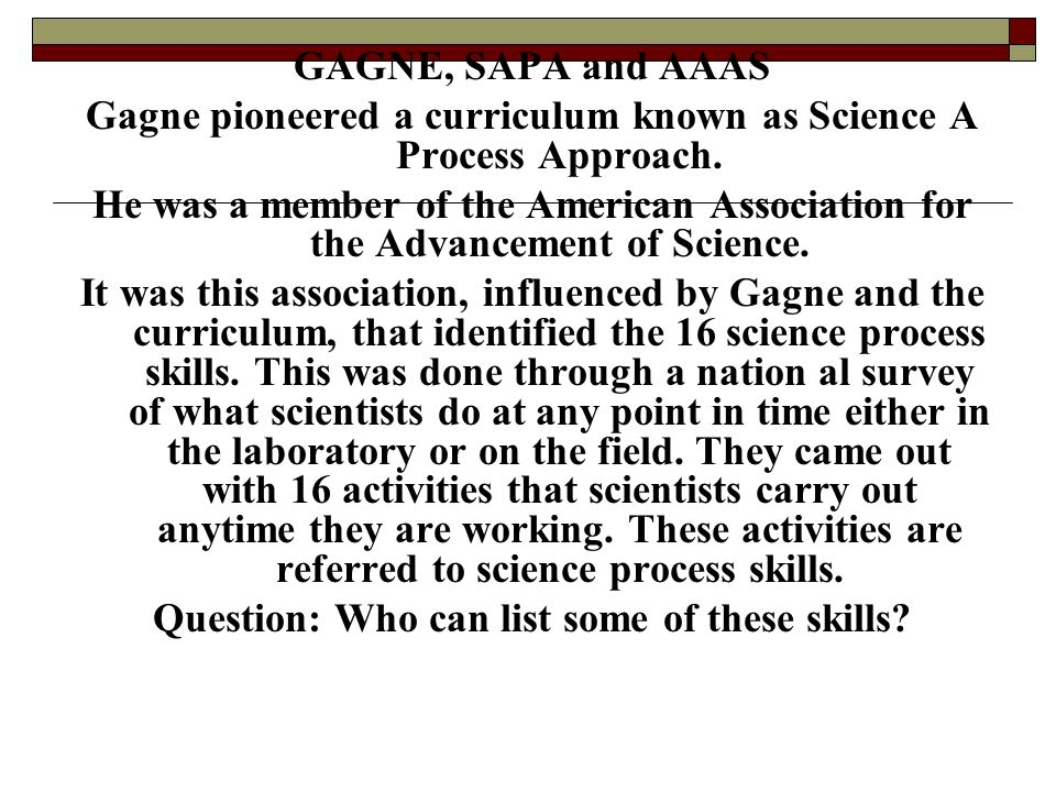 Gagne pioneered a curriculum known as Science A Process Approach.