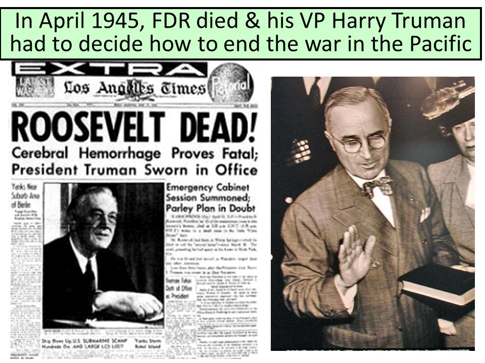 In April 1945, FDR died & his VP Harry Truman had to decide how to end the war in the Pacific